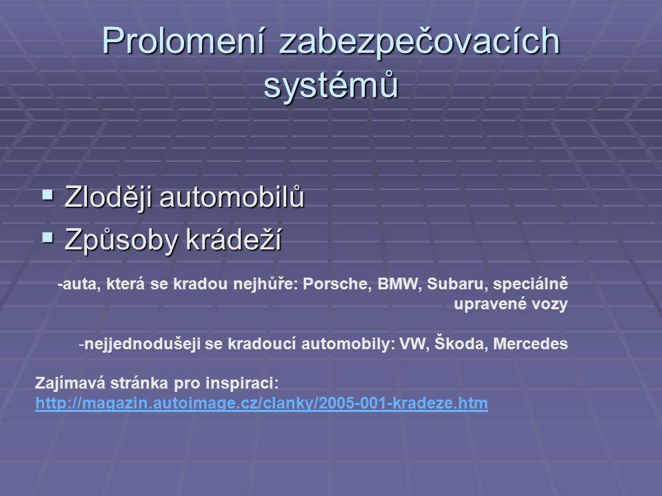Prolomení zabezpečovacích systémů  Zloději automobilů  Způsoby krádeží -auta, která se kradou nejhůře: Porsche, BMW, Subaru, speciálně upravené vozy -nejjednodušeji se kradoucí automobily: VW, Škoda, Mercedes Zajímavá stránka pro inspiraci: http://magazin.autoimage.cz/clanky/2005-001-kradeze.htm http://magazin.autoimage.cz/clanky/2005-001-kradeze.htm