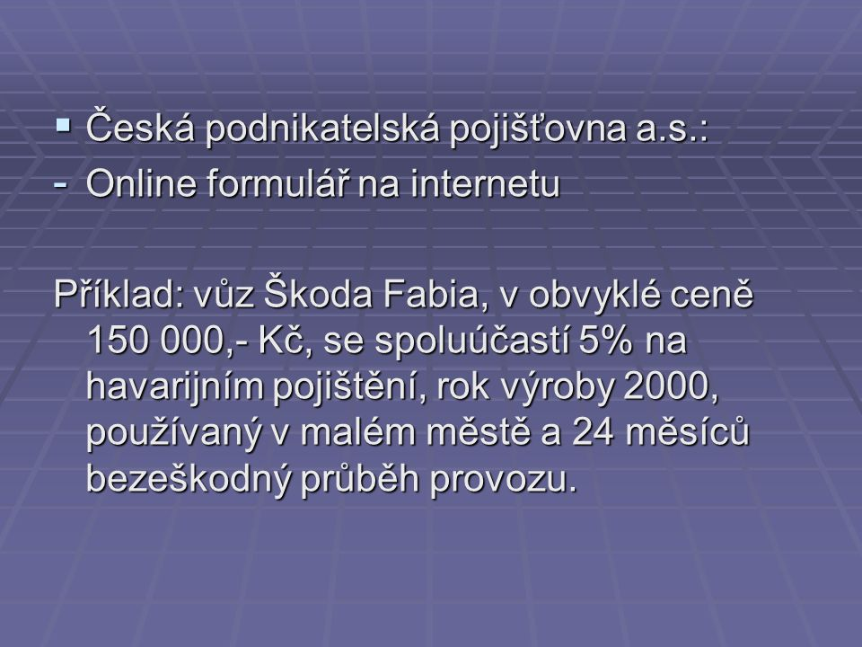  Česká podnikatelská pojišťovna a.s.: - Online formulář na internetu Příklad: vůz Škoda Fabia, v obvyklé ceně 150 000,- Kč, se spoluúčastí 5% na havarijním pojištění, rok výroby 2000, používaný v malém městě a 24 měsíců bezeškodný průběh provozu.