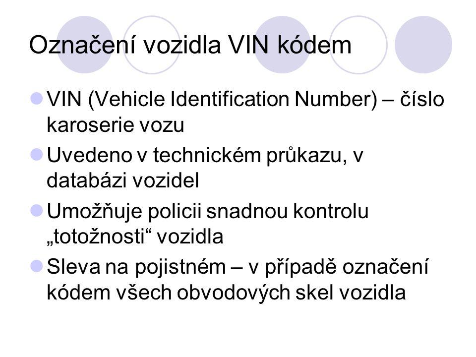 """Označení vozidla VIN kódem VIN (Vehicle Identification Number) – číslo karoserie vozu Uvedeno v technickém průkazu, v databázi vozidel Umožňuje policii snadnou kontrolu """"totožnosti vozidla Sleva na pojistném – v případě označení kódem všech obvodových skel vozidla"""