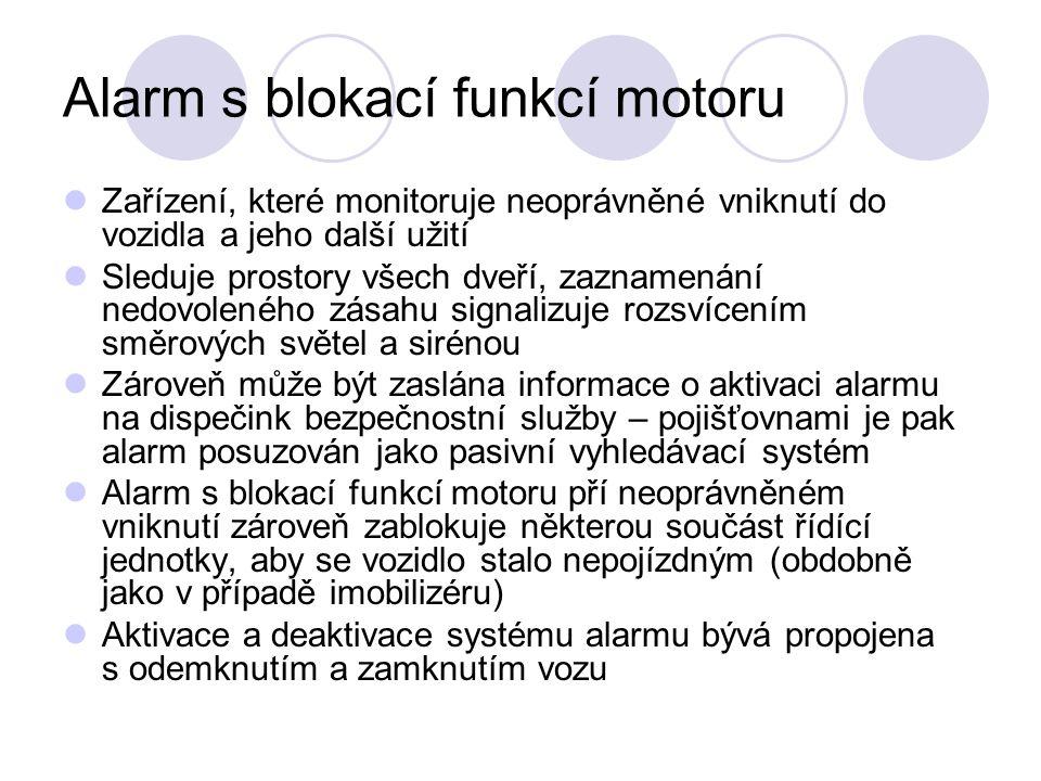 Alarm s blokací funkcí motoru Zařízení, které monitoruje neoprávněné vniknutí do vozidla a jeho další užití Sleduje prostory všech dveří, zaznamenání nedovoleného zásahu signalizuje rozsvícením směrových světel a sirénou Zároveň může být zaslána informace o aktivaci alarmu na dispečink bezpečnostní služby – pojišťovnami je pak alarm posuzován jako pasivní vyhledávací systém Alarm s blokací funkcí motoru pří neoprávněném vniknutí zároveň zablokuje některou součást řídící jednotky, aby se vozidlo stalo nepojízdným (obdobně jako v případě imobilizéru) Aktivace a deaktivace systému alarmu bývá propojena s odemknutím a zamknutím vozu