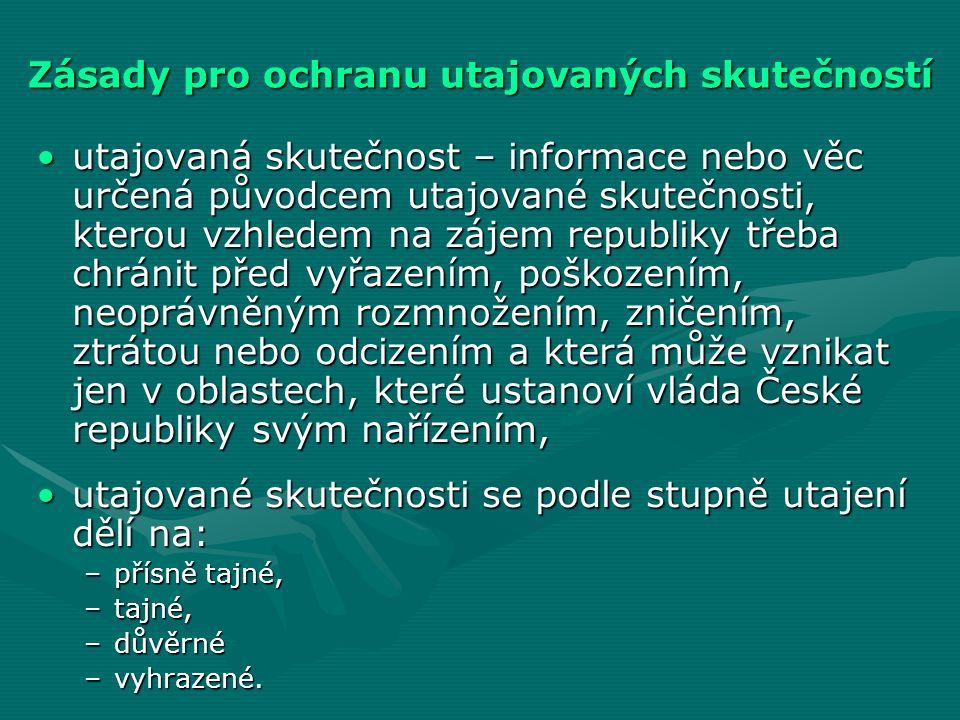 Zásady pro ochranu utajovaných skutečností utajovaná skutečnost – informace nebo věc určená původcem utajované skutečnosti, kterou vzhledem na zájem republiky třeba chránit před vyřazením, poškozením, neoprávněným rozmnožením, zničením, ztrátou nebo odcizením a která může vznikat jen v oblastech, které ustanoví vláda České republiky svým nařízením,utajovaná skutečnost – informace nebo věc určená původcem utajované skutečnosti, kterou vzhledem na zájem republiky třeba chránit před vyřazením, poškozením, neoprávněným rozmnožením, zničením, ztrátou nebo odcizením a která může vznikat jen v oblastech, které ustanoví vláda České republiky svým nařízením, utajované skutečnosti se podle stupně utajení dělí na:utajované skutečnosti se podle stupně utajení dělí na: –přísně tajné, –tajné, –důvěrné –vyhrazené.