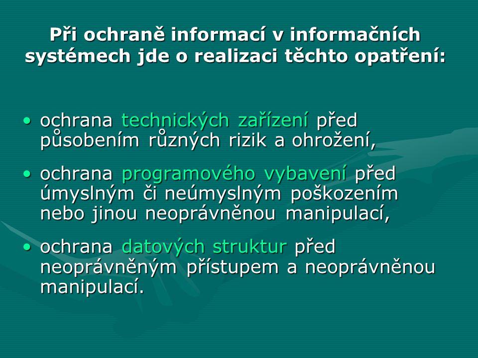 Při ochraně informací v informačních systémech jde o realizaci těchto opatření: ochrana technických zařízení před působením různých rizik a ohrožení,ochrana technických zařízení před působením různých rizik a ohrožení, ochrana programového vybavení před úmyslným či neúmyslným poškozením nebo jinou neoprávněnou manipulací,ochrana programového vybavení před úmyslným či neúmyslným poškozením nebo jinou neoprávněnou manipulací, ochrana datových struktur před neoprávněným přístupem a neoprávněnou manipulací.ochrana datových struktur před neoprávněným přístupem a neoprávněnou manipulací.