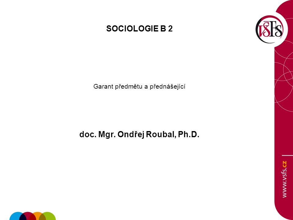 SOCIOLOGIE B 2 Garant předmětu a přednášející doc. Mgr. Ondřej Roubal, Ph.D.