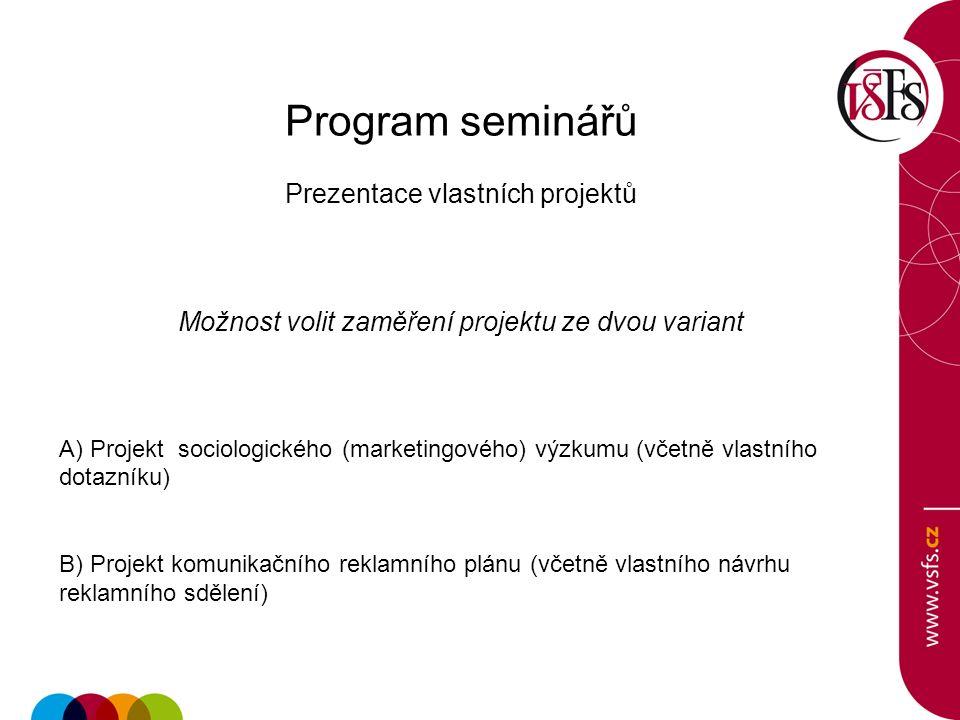 Program seminářů Prezentace vlastních projektů Možnost volit zaměření projektu ze dvou variant A) Projekt sociologického (marketingového) výzkumu (včetně vlastního dotazníku) B) Projekt komunikačního reklamního plánu (včetně vlastního návrhu reklamního sdělení)