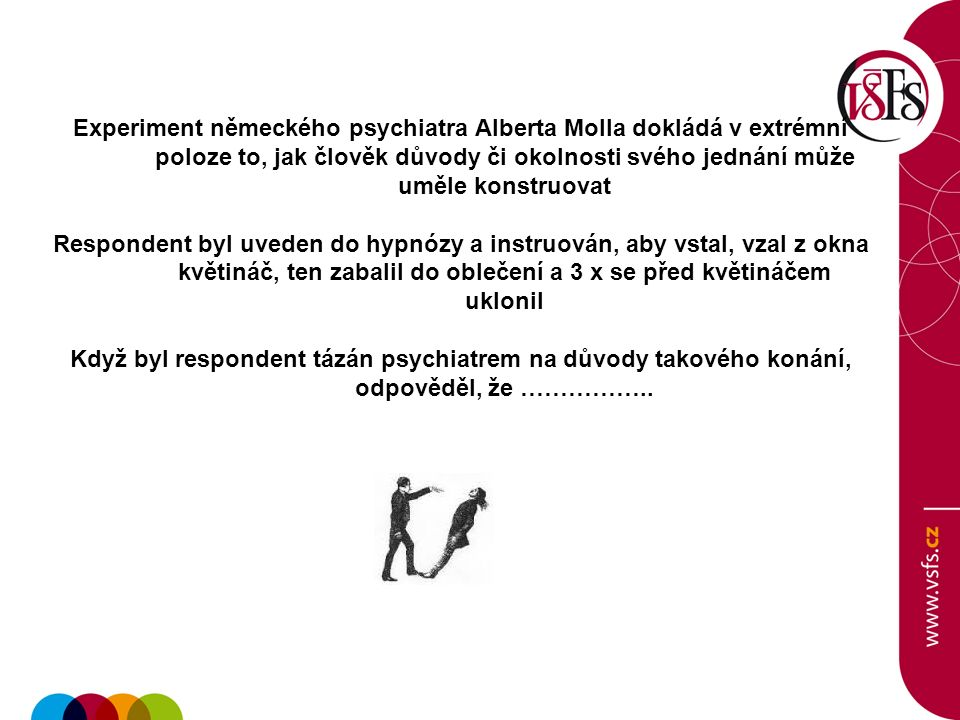 Experiment německého psychiatra Alberta Molla dokládá v extrémní poloze to, jak člověk důvody či okolnosti svého jednání může uměle konstruovat Respondent byl uveden do hypnózy a instruován, aby vstal, vzal z okna květináč, ten zabalil do oblečení a 3 x se před květináčem uklonil Když byl respondent tázán psychiatrem na důvody takového konání, odpověděl, že ……………..
