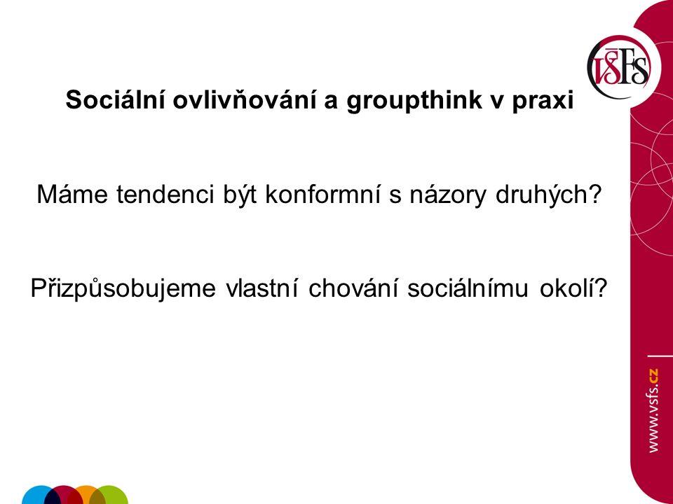 Sociální ovlivňování a groupthink v praxi Máme tendenci být konformní s názory druhých.