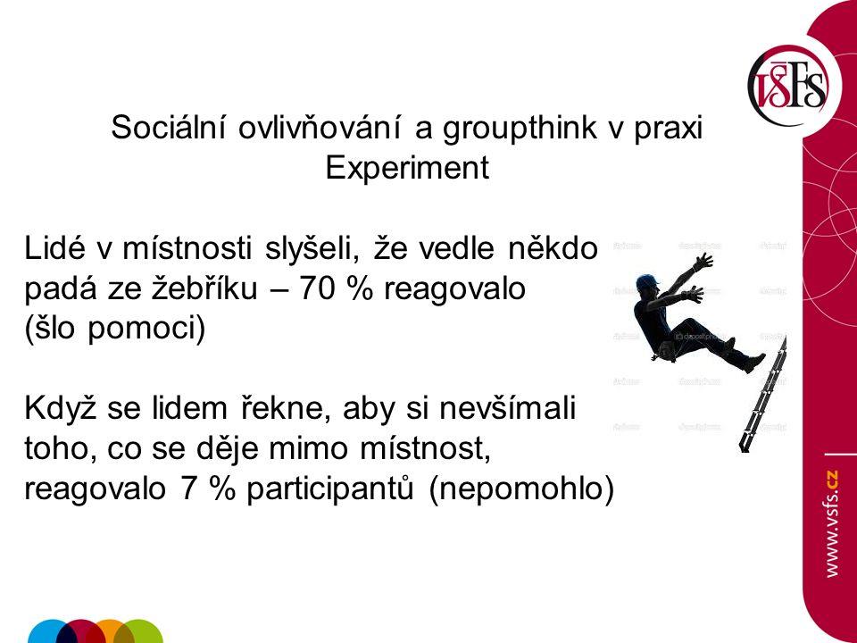 Sociální ovlivňování a groupthink v praxi Experiment Lidé v místnosti slyšeli, že vedle někdo padá ze žebříku – 70 % reagovalo (šlo pomoci) Když se lidem řekne, aby si nevšímali toho, co se děje mimo místnost, reagovalo 7 % participantů (nepomohlo)