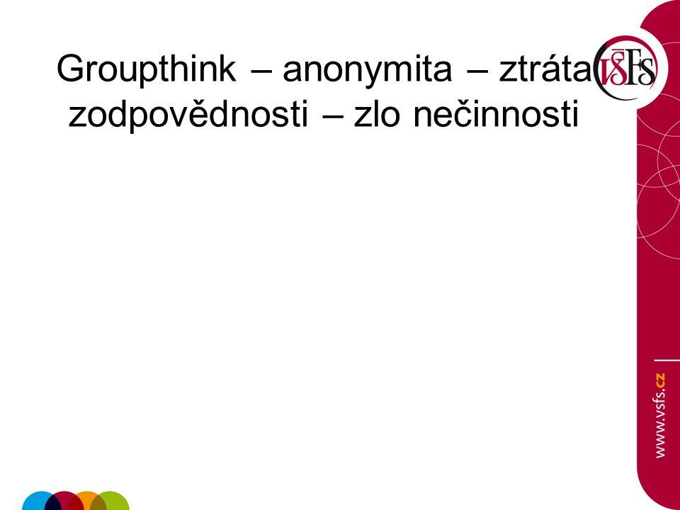 Groupthink – anonymita – ztráta zodpovědnosti – zlo nečinnosti