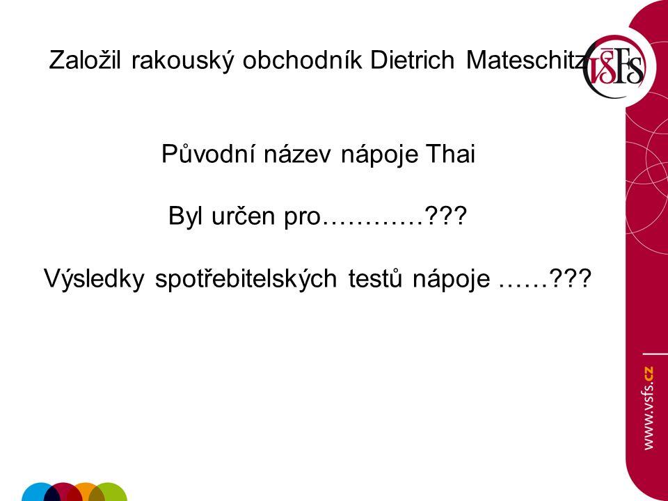 Založil rakouský obchodník Dietrich Mateschitz Původní název nápoje Thai Byl určen pro…………??.