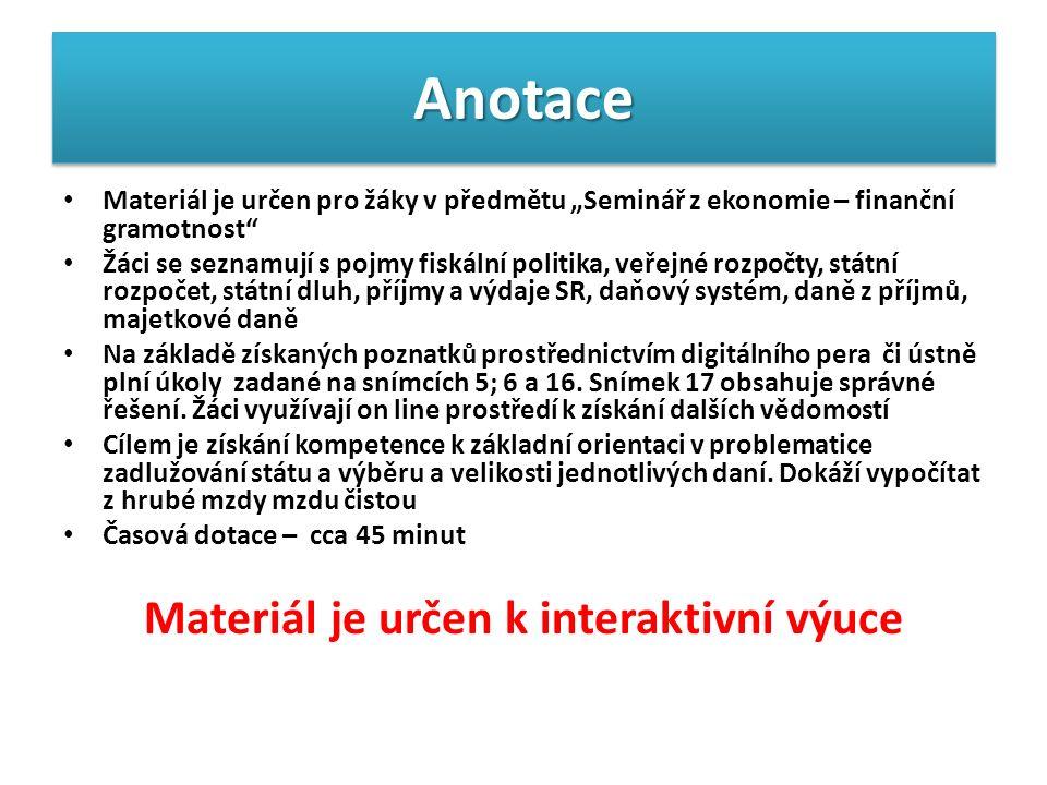 """AnotaceAnotace Materiál je určen pro žáky v předmětu """"Seminář z ekonomie – finanční gramotnost Žáci se seznamují s pojmy fiskální politika, veřejné rozpočty, státní rozpočet, státní dluh, příjmy a výdaje SR, daňový systém, daně z příjmů, majetkové daně Na základě získaných poznatků prostřednictvím digitálního pera či ústně plní úkoly zadané na snímcích 5; 6 a 16."""