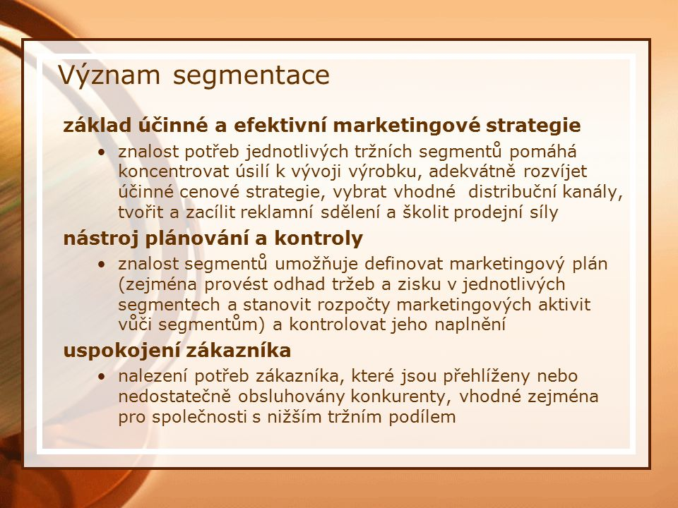 Význam segmentace základ účinné a efektivní marketingové strategie znalost potřeb jednotlivých tržních segmentů pomáhá koncentrovat úsilí k vývoji výr