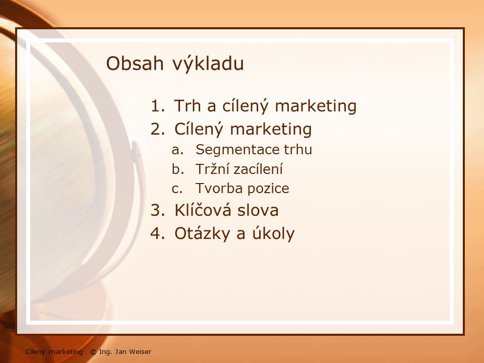Obsah výkladu 1.Trh a cílený marketing 2.Cílený marketing a.Segmentace trhu b.Tržní zacílení c.Tvorba pozice 3.Klíčová slova 4.Otázky a úkoly Cílený m