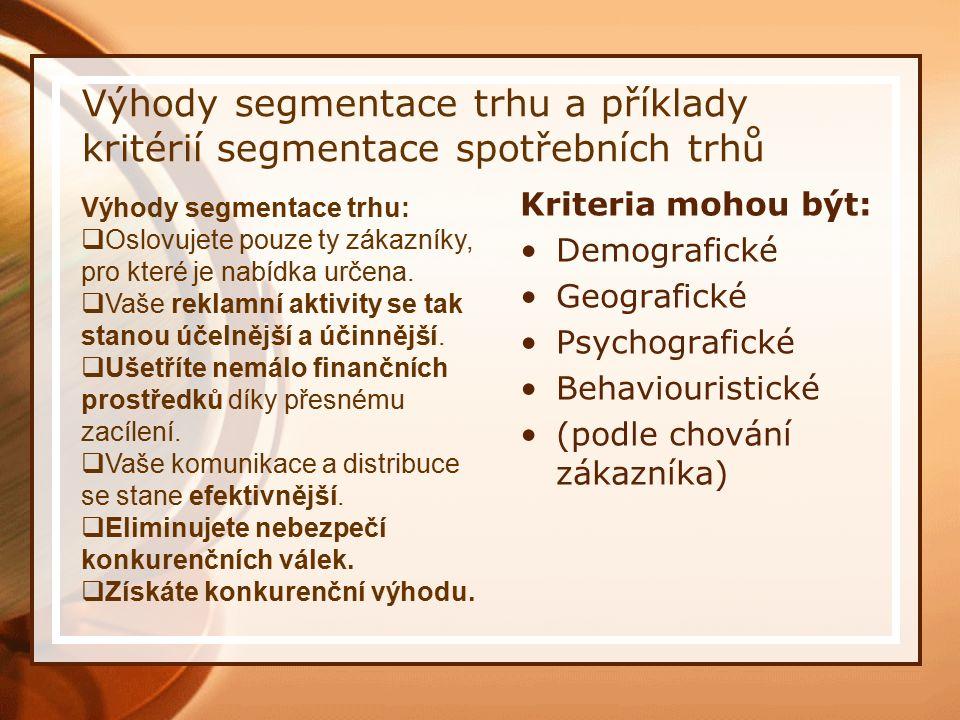 Výhody segmentace trhu a příklady kritérií segmentace spotřebních trhů Kriteria mohou být: Demografické Geografické Psychografické Behaviouristické (podle chování zákazníka) Výhody segmentace trhu:  Oslovujete pouze ty zákazníky, pro které je nabídka určena.
