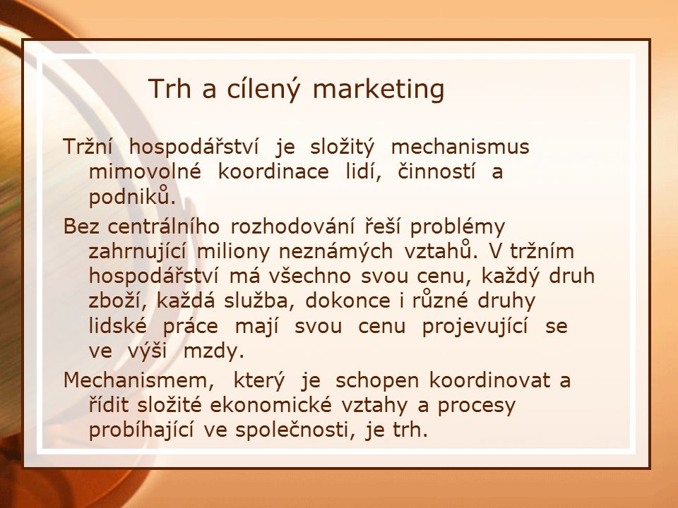 Trh a cílený marketing Tržní hospodářství je složitý mechanismus mimovolné koordinace lidí, činností a podniků. Bez centrálního rozhodování řeší probl