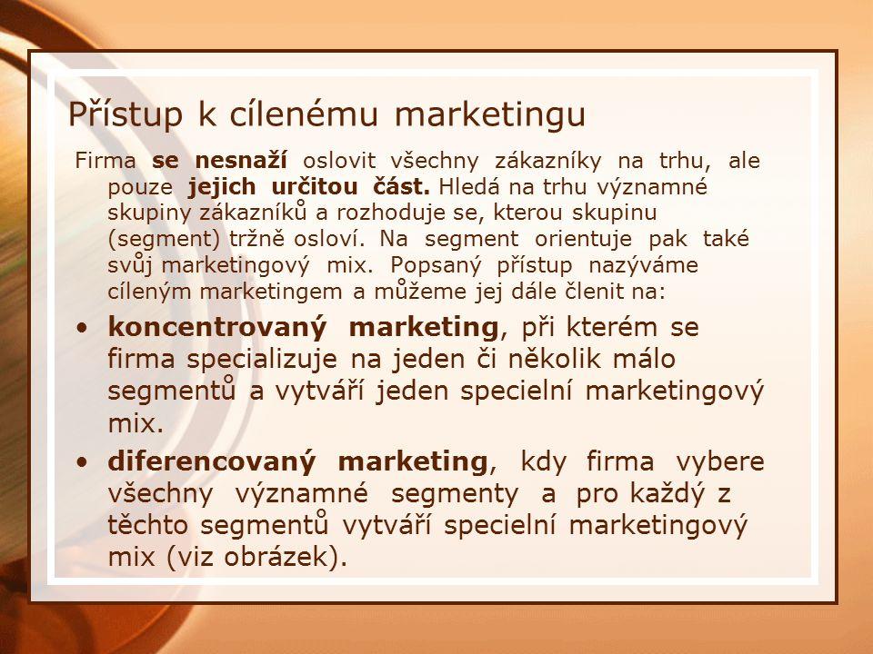 Přístup k cílenému marketingu Firma se nesnaží oslovit všechny zákazníky na trhu, ale pouze jejich určitou část. Hledá na trhu významné skupiny zákazn