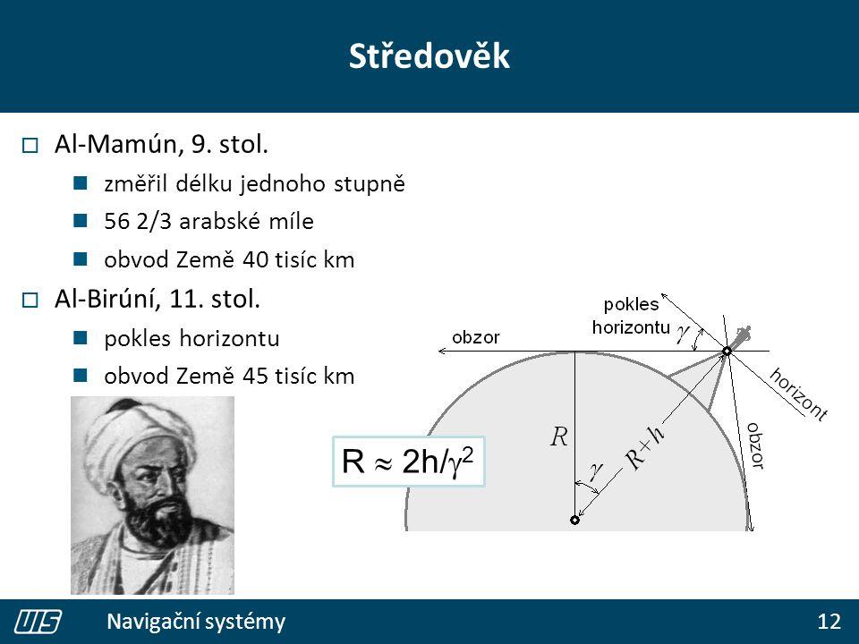 12 Navigační systémy Středověk  Al-Mamún, 9. stol. změřil délku jednoho stupně 56 2/3 arabské míle obvod Země 40 tisíc km  Al-Birúní, 11. stol. pokl