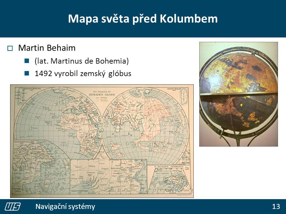 13 Navigační systémy  Martin Behaim (lat. Martinus de Bohemia) 1492 vyrobil zemský glóbus Mapa světa před Kolumbem
