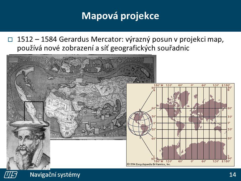 14 Navigační systémy Mapová projekce  1512 – 1584 Gerardus Mercator: výrazný posun v projekci map, používá nové zobrazení a síť geografických souřadn