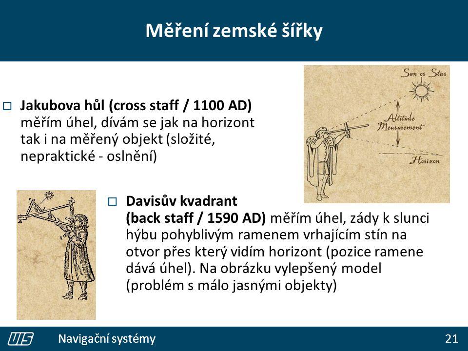21 Navigační systémy  Jakubova hůl (cross staff / 1100 AD) měřím úhel, dívám se jak na horizont tak i na měřený objekt (složité, nepraktické - oslnění)  Davisův kvadrant (back staff / 1590 AD) měřím úhel, zády k slunci hýbu pohyblivým ramenem vrhajícím stín na otvor přes který vidím horizont (pozice ramene dává úhel).