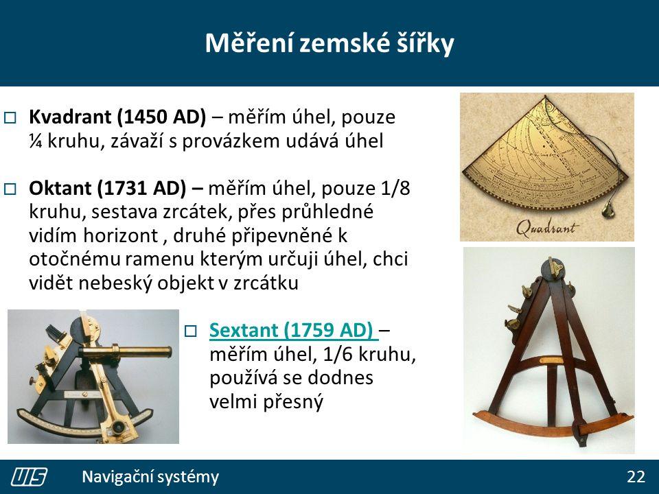 22 Navigační systémy  Kvadrant (1450 AD) – měřím úhel, pouze ¼ kruhu, závaží s provázkem udává úhel  Oktant (1731 AD) – měřím úhel, pouze 1/8 kruhu, sestava zrcátek, přes průhledné vidím horizont, druhé připevněné k otočnému ramenu kterým určuji úhel, chci vidět nebeský objekt v zrcátku  Sextant (1759 AD) – měřím úhel, 1/6 kruhu, používá se dodnes velmi přesný Sextant (1759 AD) Měření zemské šířky