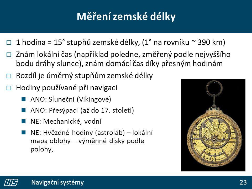 23 Navigační systémy Měření zemské délky  1 hodina = 15° stupňů zemské délky, (1° na rovníku ~ 390 km)  Znám lokální čas (například poledne, změřený podle nejvyššího bodu dráhy slunce), znám domácí čas díky přesným hodinám  Rozdíl je úměrný stupňům zemské délky  Hodiny používané při navigaci ANO: Sluneční (Vikingové) ANO: Přesýpací (až do 17.