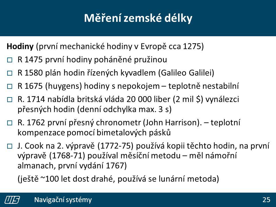 25 Navigační systémy Měření zemské délky Hodiny (první mechanické hodiny v Evropě cca 1275)  R 1475 první hodiny poháněné pružinou  R 1580 plán hodin řízených kyvadlem (Galileo Galilei)  R 1675 (huygens) hodiny s nepokojem – teplotně nestabilní  R.