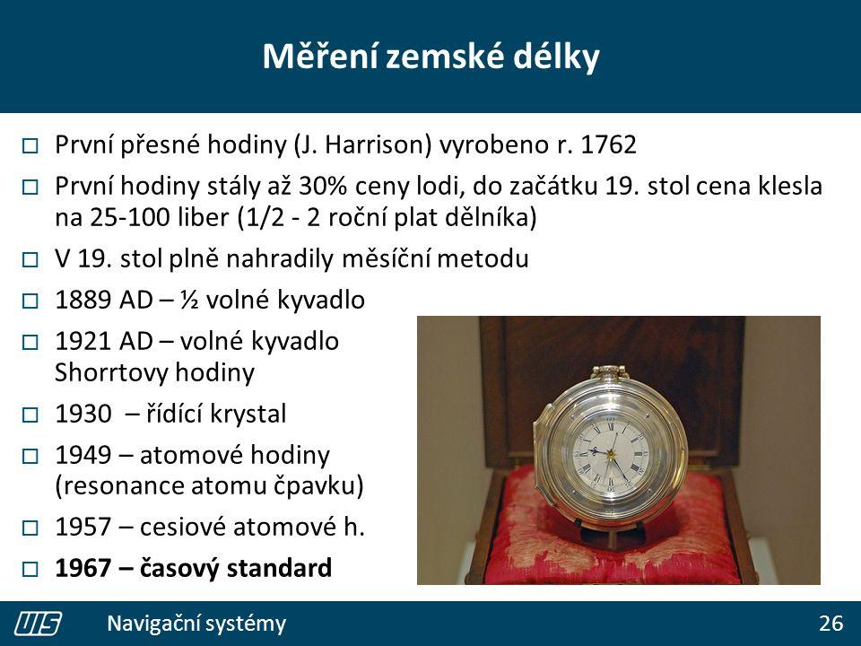 26 Navigační systémy Měření zemské délky  První přesné hodiny (J. Harrison) vyrobeno r. 1762  První hodiny stály až 30% ceny lodi, do začátku 19. st