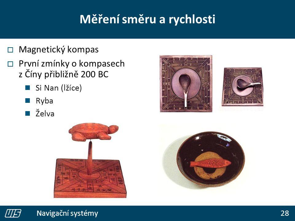 28 Navigační systémy Měření směru a rychlosti  Magnetický kompas  První zmínky o kompasech z Číny přibližně 200 BC Si Nan (lžíce) Ryba Želva
