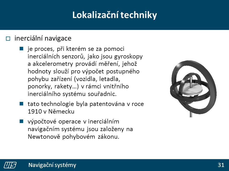 31 Navigační systémy Lokalizační techniky  inerciální navigace je proces, při kterém se za pomoci inerciálních senzorů, jako jsou gyroskopy a akcelerometry provádí měření, jehož hodnoty slouží pro výpočet postupného pohybu zařízení (vozidla, letadla, ponorky, rakety…) v rámci vnitřního inerciálního systému souřadnic.