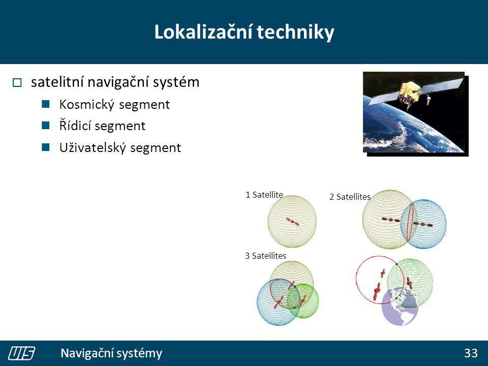 33 Navigační systémy Lokalizační techniky  satelitní navigační systém Kosmický segment Řídicí segment Uživatelský segment 1 Satellite 2 Satellites 3 Satellites