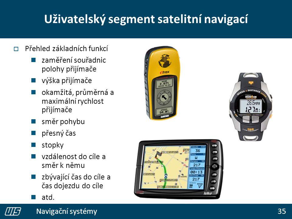 35 Navigační systémy Uživatelský segment satelitní navigací  Přehled základních funkcí zaměření souřadnic polohy přijímače výška přijímače okamžitá, průměrná a maximální rychlost přijímače směr pohybu přesný čas stopky vzdálenost do cíle a směr k němu zbývající čas do cíle a čas dojezdu do cíle atd.