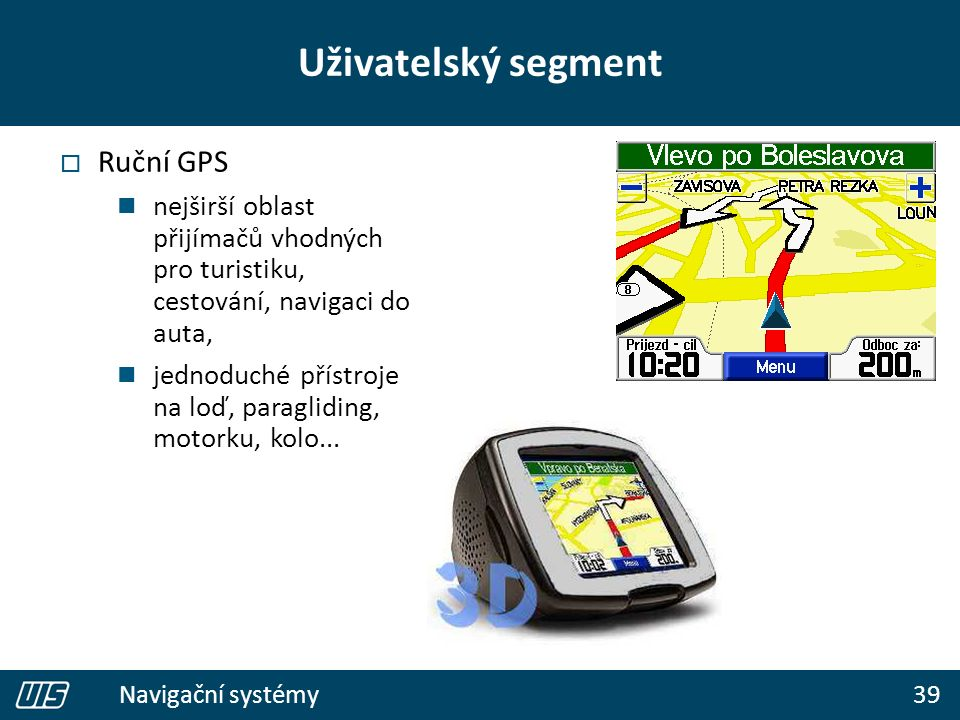 39 Navigační systémy  Ruční GPS nejširší oblast přijímačů vhodných pro turistiku, cestování, navigaci do auta, jednoduché přístroje na loď, paraglidi