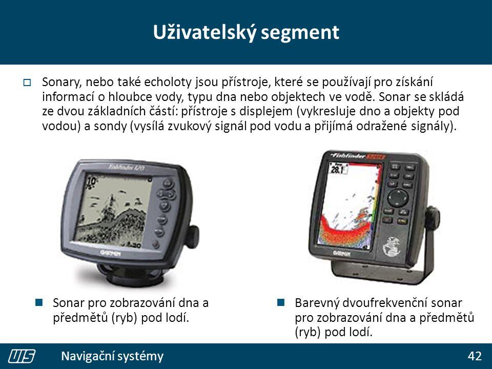 42 Navigační systémy Uživatelský segment  Sonary, nebo také echoloty jsou přístroje, které se používají pro získání informací o hloubce vody, typu dna nebo objektech ve vodě.