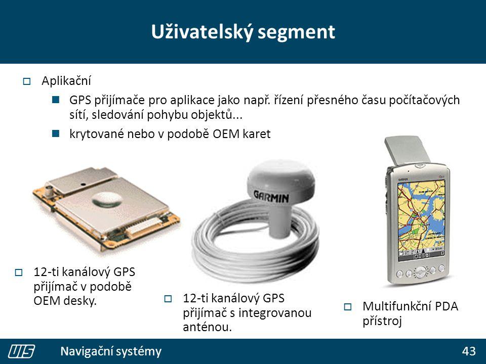 43 Navigační systémy Uživatelský segment  Aplikační GPS přijímače pro aplikace jako např. řízení přesného času počítačových sítí, sledování pohybu ob