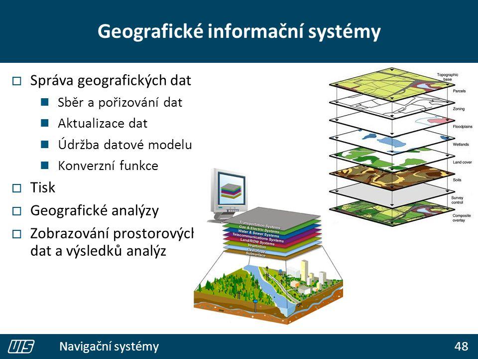 48 Navigační systémy Geografické informační systémy  Správa geografických dat Sběr a pořizování dat Aktualizace dat Údržba datové modelu Konverzní funkce  Tisk  Geografické analýzy  Zobrazování prostorových dat a výsledků analýz
