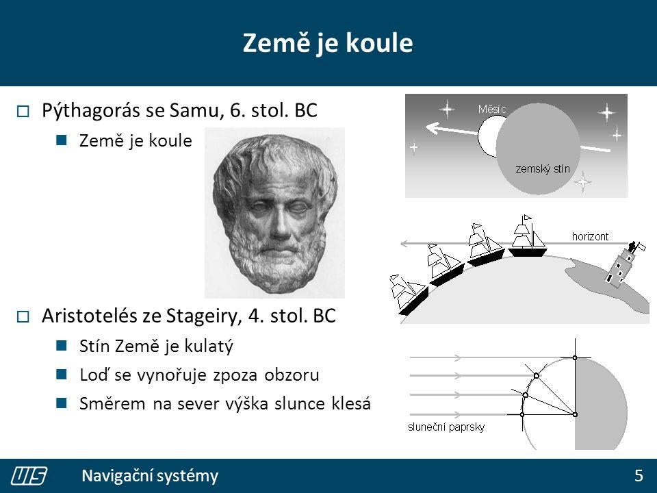 5 Navigační systémy Země je koule  Pýthagorás se Samu, 6. stol. BC Země je koule  Aristotelés ze Stageiry, 4. stol. BC Stín Země je kulatý Loď se vy