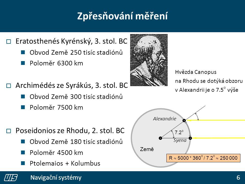 6 Navigační systémy Zpřesňování měření  Eratosthenés Kyrénský, 3. stol. BC Obvod Země 250 tisíc stadiónů Poloměr 6300 km  Archimédés ze Syrákús, 3.