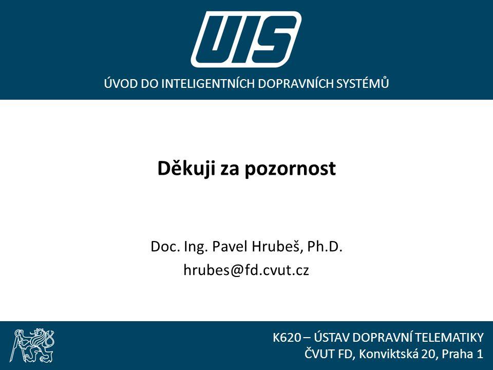 ÚVOD DO INTELIGENTNÍCH DOPRAVNÍCH SYSTÉMŮ K620 – ÚSTAV DOPRAVNÍ TELEMATIKY ČVUT FD, Konviktská 20, Praha 1 Děkuji za pozornost Doc. Ing. Pavel Hrubeš,