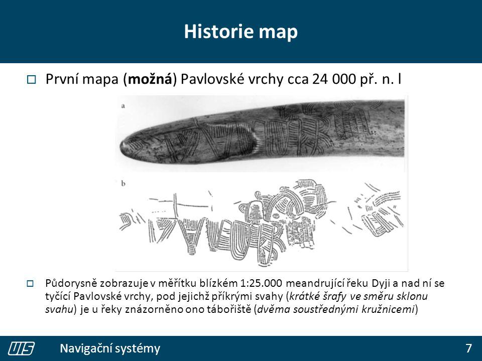 7 Navigační systémy Historie map  První mapa (možná) Pavlovské vrchy cca 24 000 př. n. l  Půdorysně zobrazuje v měřítku blízkém 1:25.000 meandrující