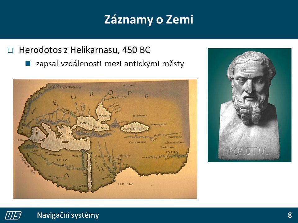 8 Navigační systémy Záznamy o Zemi  Herodotos z Helikarnasu, 450 BC zapsal vzdálenosti mezi antickými městy