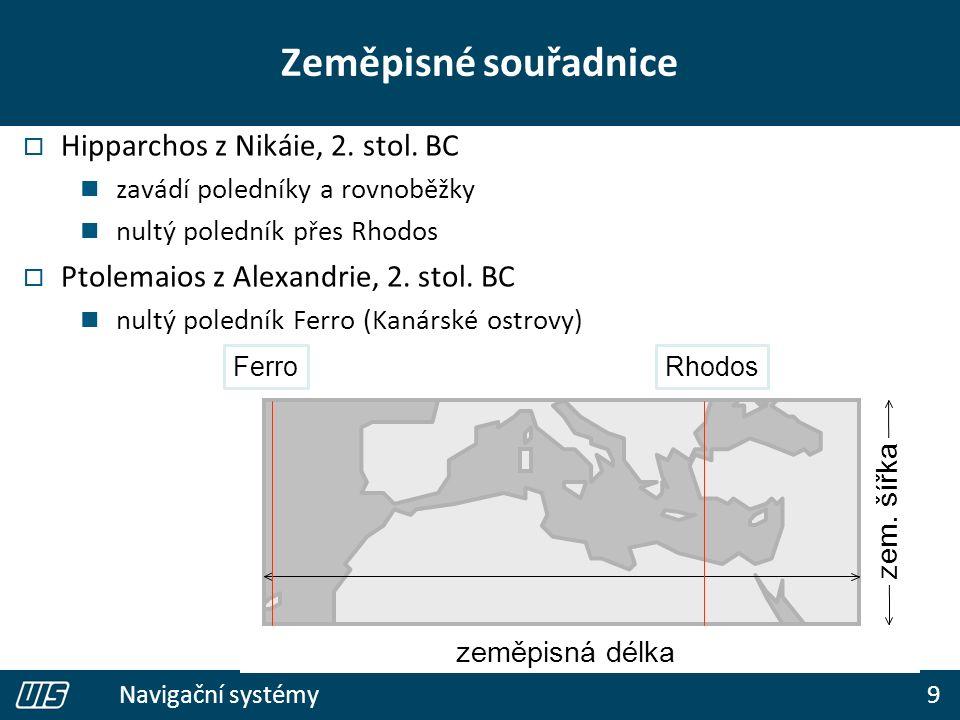 9 Navigační systémy Zeměpisné souřadnice  Hipparchos z Nikáie, 2. stol. BC zavádí poledníky a rovnoběžky nultý poledník přes Rhodos  Ptolemaios z Al
