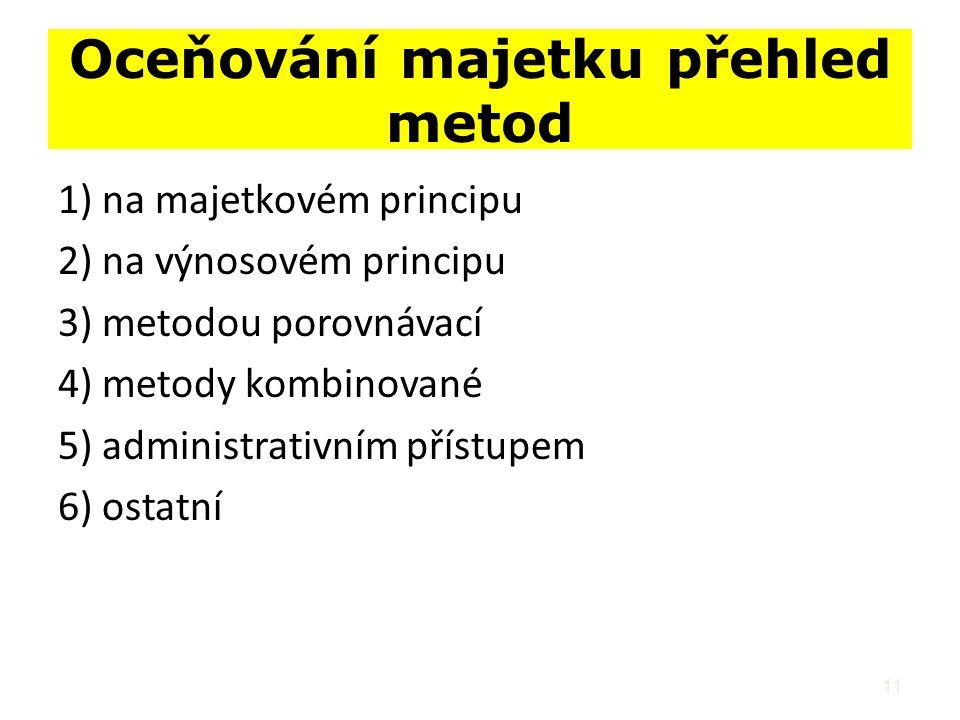 11 Oceňování majetku přehled metod 1) na majetkovém principu 2) na výnosovém principu 3) metodou porovnávací 4) metody kombinované 5) administrativním přístupem 6) ostatní