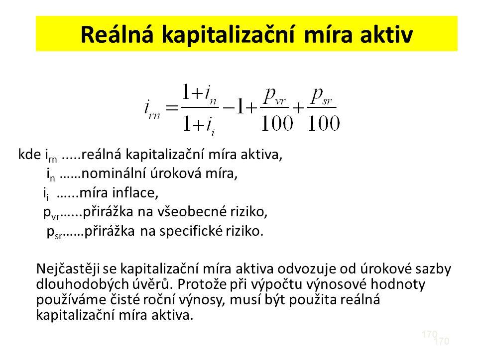 170 Reálná kapitalizační míra aktiv kde i rn.....reálná kapitalizační míra aktiva, i n ……nominální úroková míra, i i …...míra inflace, p vr …...přirážka na všeobecné riziko, p sr ……přirážka na specifické riziko.