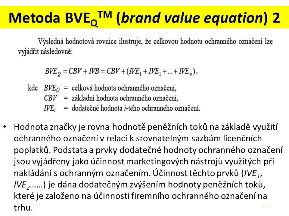 Metoda BVE Q TM (brand value equation) 2 Hodnota značky je rovna hodnotě peněžních toků na základě využití ochranného označení v relaci k srovnatelným sazbám licenčních poplatků.