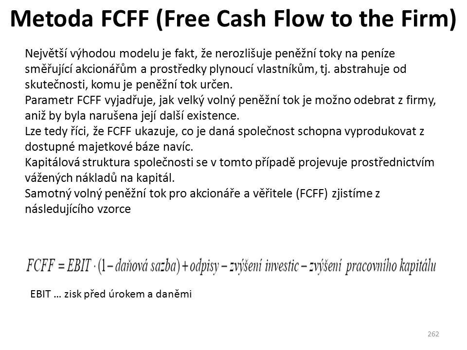Metoda FCFF (Free Cash Flow to the Firm) 262 Největší výhodou modelu je fakt, že nerozlišuje peněžní toky na peníze směřující akcionářům a prostředky