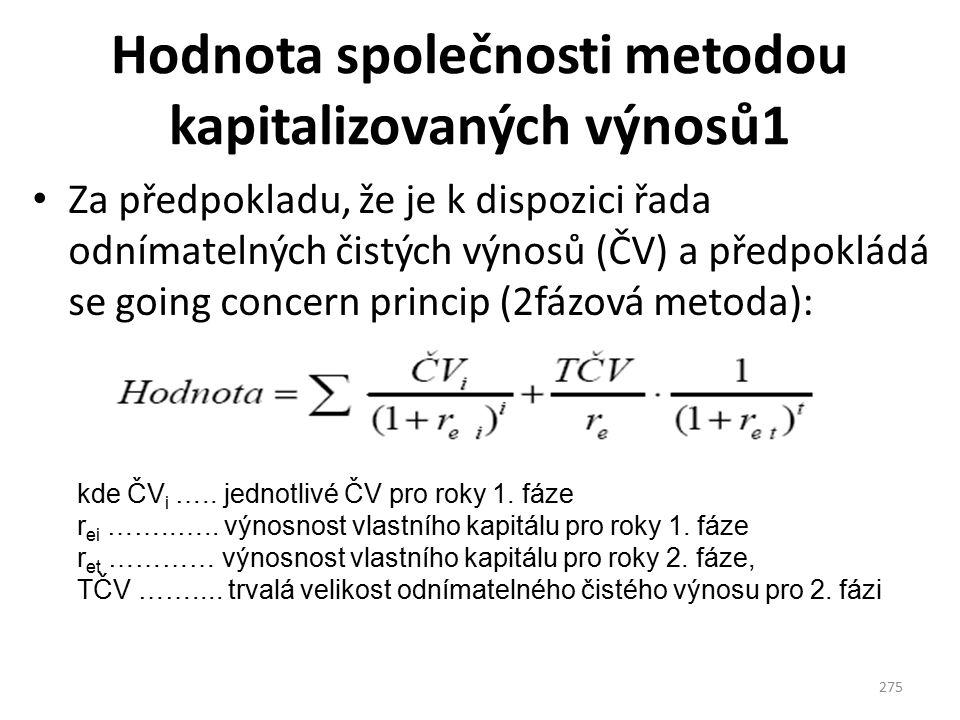 Hodnota společnosti metodou kapitalizovaných výnosů1 Za předpokladu, že je k dispozici řada odnímatelných čistých výnosů (ČV) a předpokládá se going concern princip (2fázová metoda): 275 kde ČV i …..