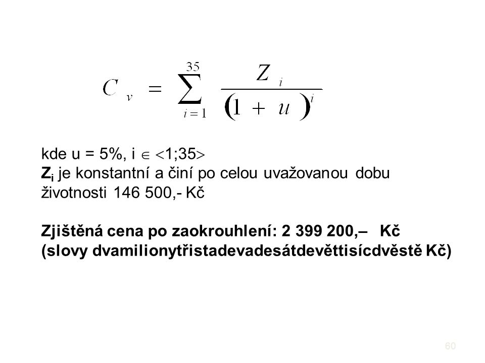 60 kde u = 5%, i   1;35  Z i je konstantní a činí po celou uvažovanou dobu životnosti 146 500,- Kč Zjištěná cena po zaokrouhlení: 2 399 200,– Kč (slovy dvamilionytřistadevadesátdevěttisícdvěstě Kč)