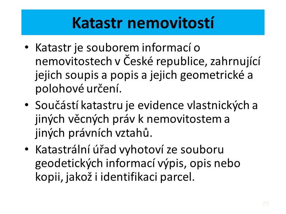 77 Katastr nemovitostí Katastr je souborem informací o nemovitostech v České republice, zahrnující jejich soupis a popis a jejich geometrické a polohové určení.