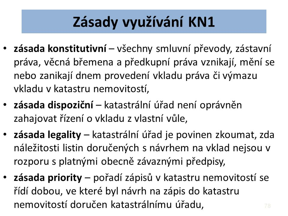 78 Zásady využívání KN1 zásada konstitutivní – všechny smluvní převody, zástavní práva, věcná břemena a předkupní práva vznikají, mění se nebo zanikají dnem provedení vkladu práva či výmazu vkladu v katastru nemovitostí, zásada dispoziční – katastrální úřad není oprávněn zahajovat řízení o vkladu z vlastní vůle, zásada legality – katastrální úřad je povinen zkoumat, zda náležitosti listin doručených s návrhem na vklad nejsou v rozporu s platnými obecně závaznými předpisy, zásada priority – pořadí zápisů v katastru nemovitostí se řídí dobou, ve které byl návrh na zápis do katastru nemovitostí doručen katastrálnímu úřadu,
