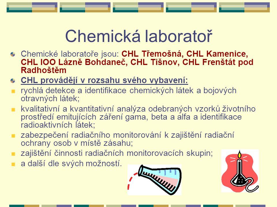 Chemická laboratoř Chemické laboratoře jsou: CHL Třemošná, CHL Kamenice, CHL IOO Lázně Bohdaneč, CHL Tišnov, CHL Frenštát pod Radhoštěm CHL provádějí v rozsahu svého vybavení: rychlá detekce a identifikace chemických látek a bojových otravných látek; kvalitativní a kvantitativní analýza odebraných vzorků životního prostředí emitujících záření gama, beta a alfa a identifikace radioaktivních látek; zabezpečení radiačního monitorování k zajištění radiační ochrany osob v místě zásahu; zajištění činnosti radiačních monitorovacích skupin; a další dle svých možností.
